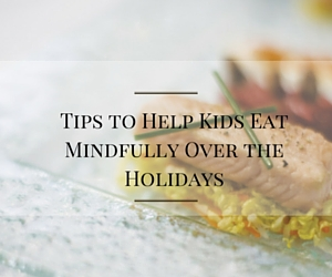 Tips to Help Kids Eat Mindfully Over the Holidays