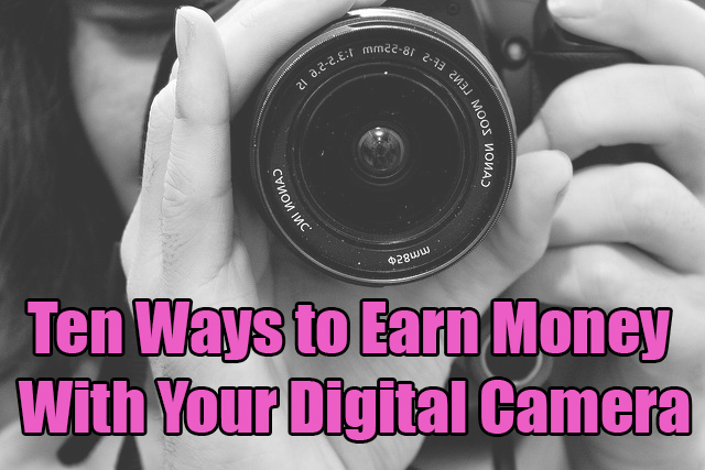 10 Ways To Earn Money With Your Digital Camera