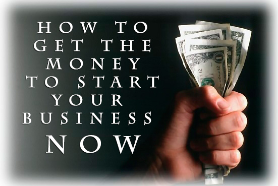 How To Get The Money To Start Your Business Now