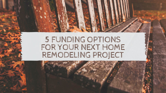 5 Funding Options for Your Next Home Remodeling Project