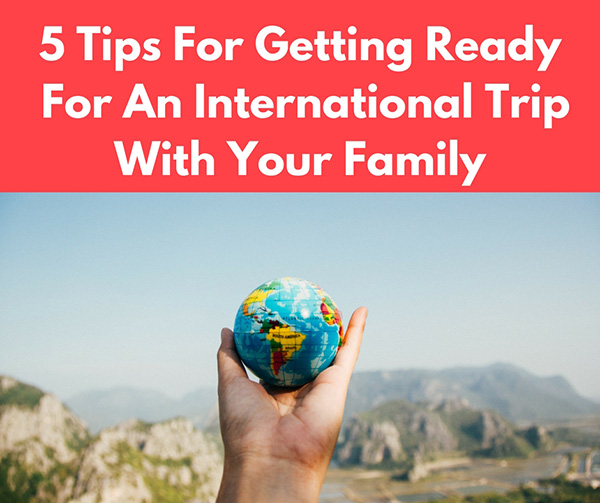 5 Tips For Getting Ready For An International Trip With Your Family
