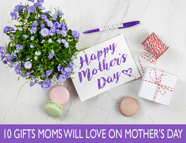 10 Gifts Moms Will LOVE On Mother's Day