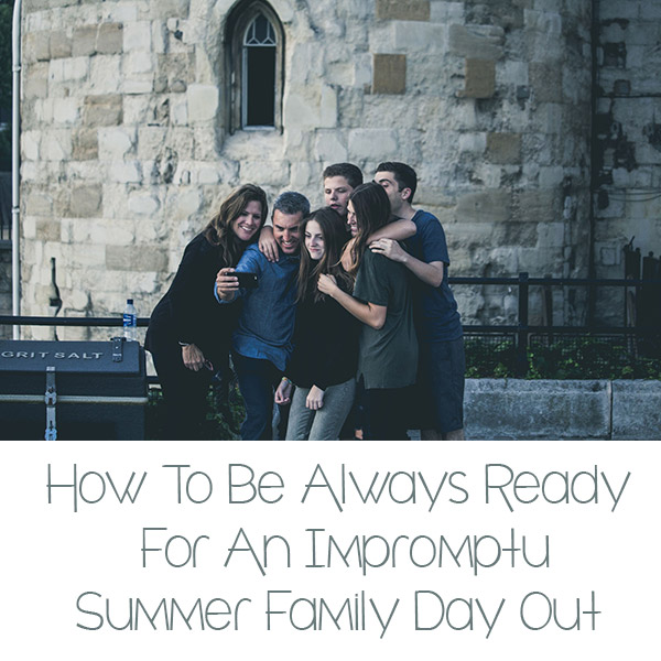How To Be Always Ready For An Impromptu Summer Family Day Out