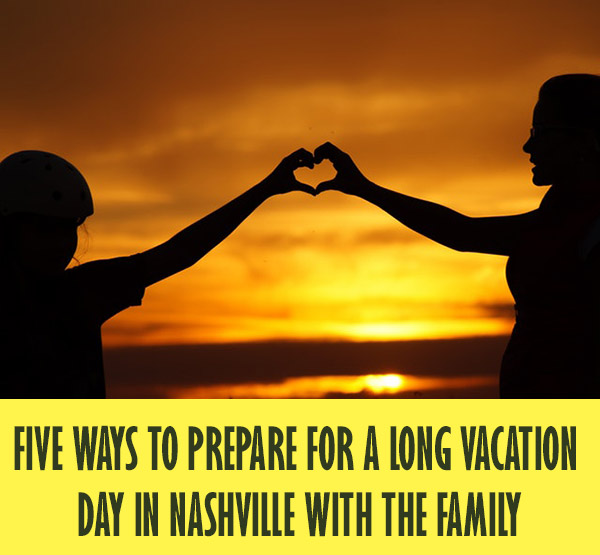 Five Ways To Prepare For A Long Vacation Day In Nashville with the Family