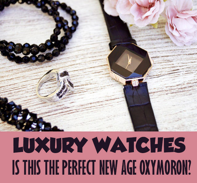 Luxury Watches - Is This The Perfect New Age Oxymoron?