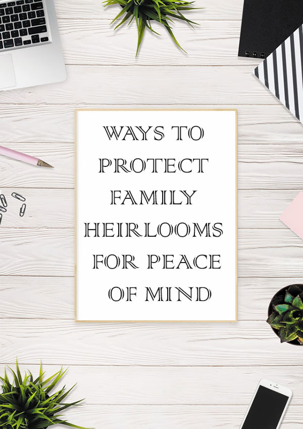 Ways To Protect Family Heirlooms For Peace Of Mind
