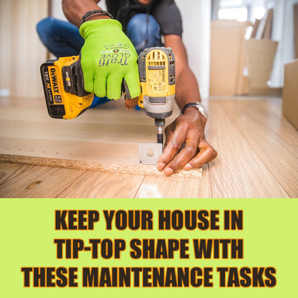 Keep Your House In Tip-Top Shape With These Maintenance Tasks