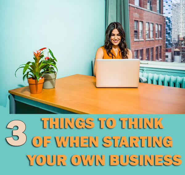 3 Things To Think Of When Starting Your Own Business