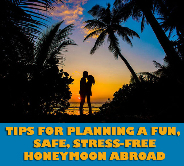 Tips For Planning A Fun, Safe, Stress-Free Honeymoon Abroad