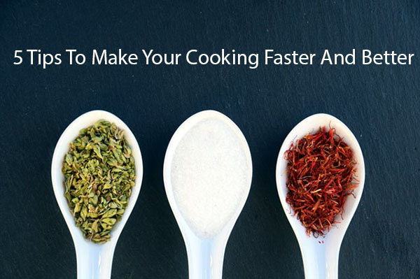 5 Tips To Make Your Cooking Faster And Better