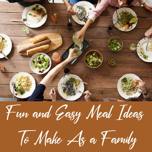 Fun and Easy Meal Ideas to Make As a Family