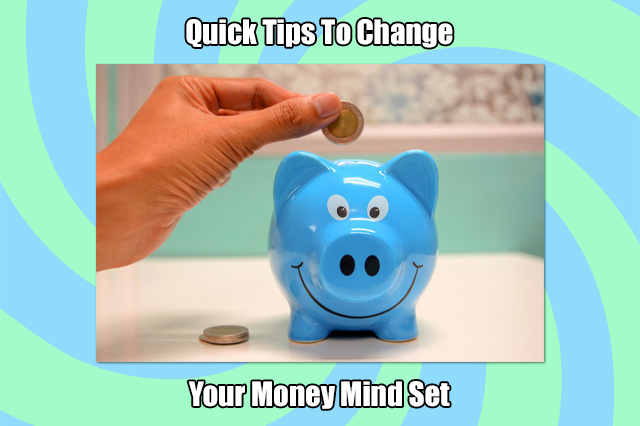 Quick Tips to Change Your Money Mind Set