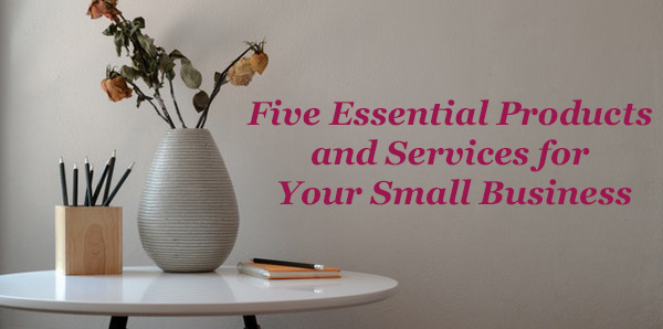 Five Essential Products And Services For Your Small Business