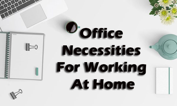 Office Necessities For Working At Home