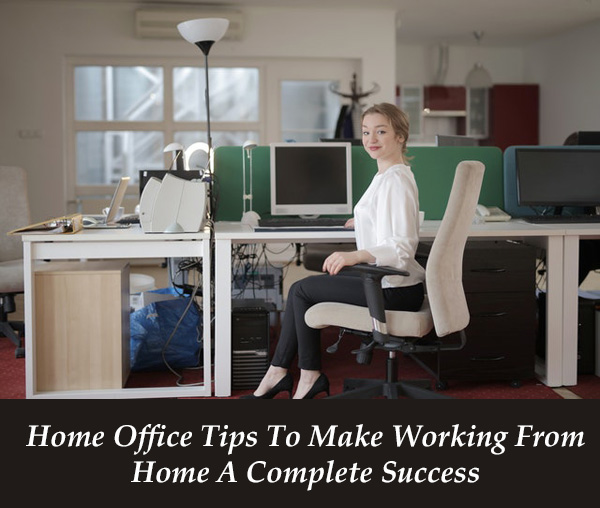 Home Office Tips To Make Working From Home A Complete Success