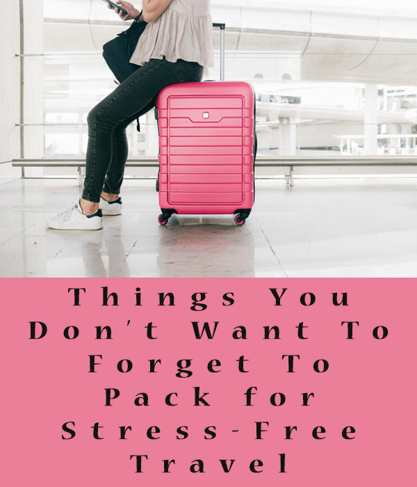 Things You Don't Want To Forget To Pack for Stress-Free Travel
