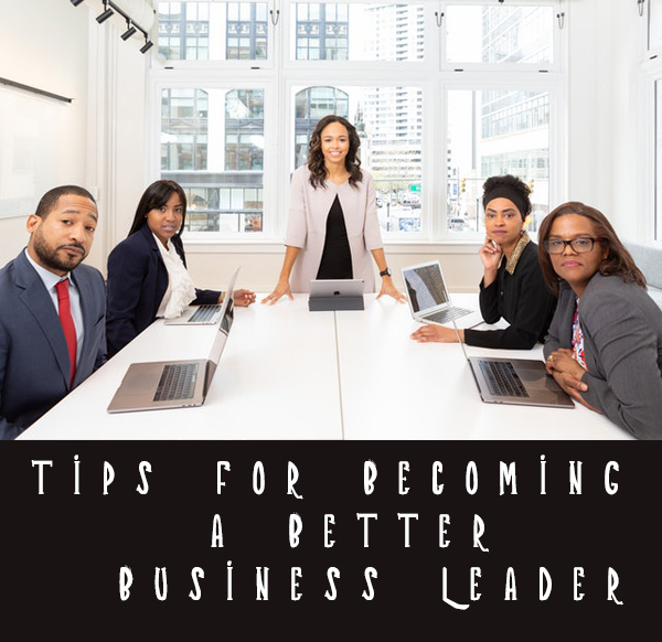 Tips for Becoming A Better Business Leader