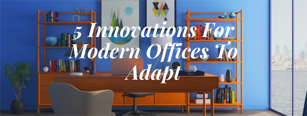 5 Innovations For Modern Offices To Adapt