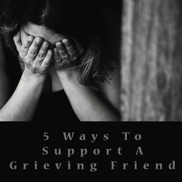 5 Ways To Support A Grieving Friend