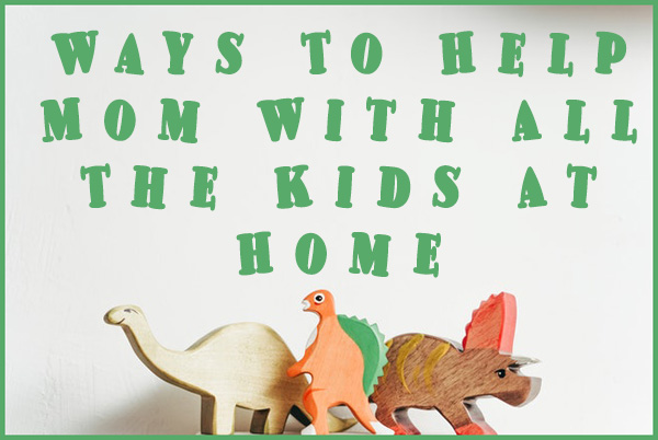 Ways To Help Mom With All The Kids At Home