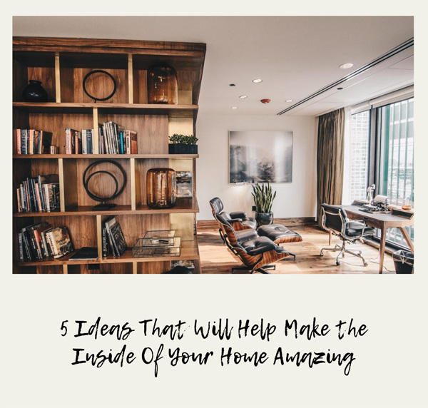 5 Ideas That Will Help Make the Inside Of Your Home Amazing