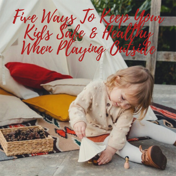 Five Ways To Keep Your Kids Safe & Healthy When Playing Outside