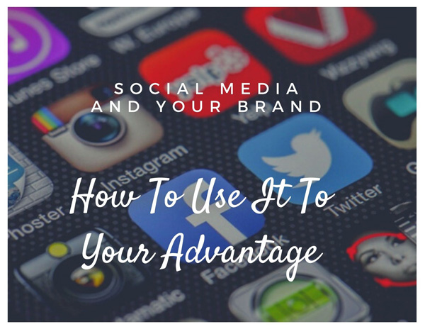 Social Media And Your Brand – How To Use It To Your Advantage