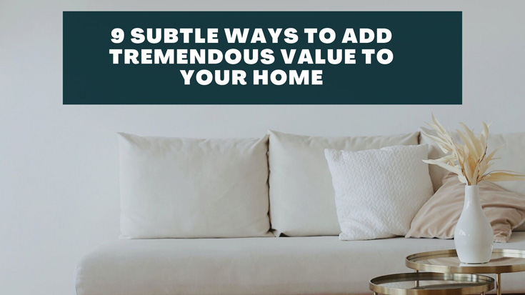 9 Subtle Ways To Add Tremendous Value to Your Home
