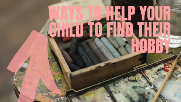 Ways To Help Your Child To Find Their Hobby