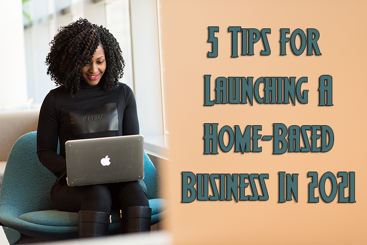 5 Tips for Launching A Home-Based Business In 2021