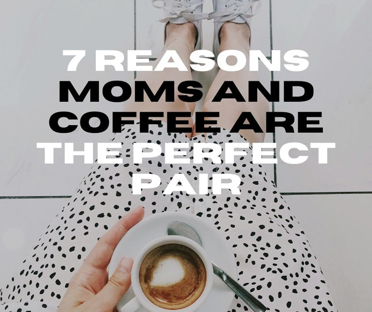 7 Reasons Moms And Coffee Are The Perfect Pair