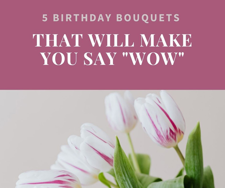 """5 Birthday Bouquets That Will Make You Say """"Wow"""""""