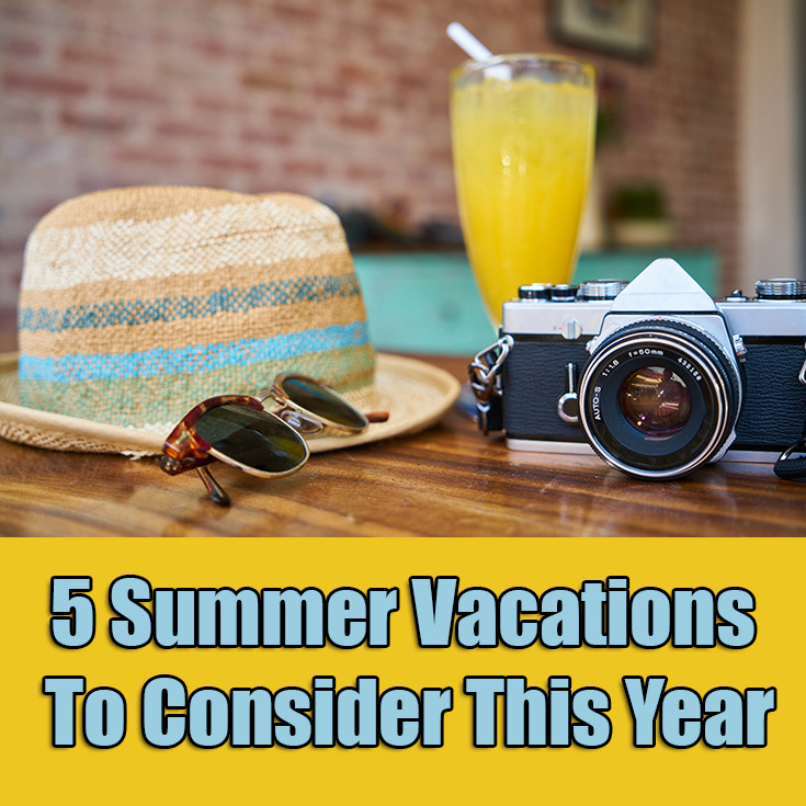 5 Summer Vacations To Consider This Year