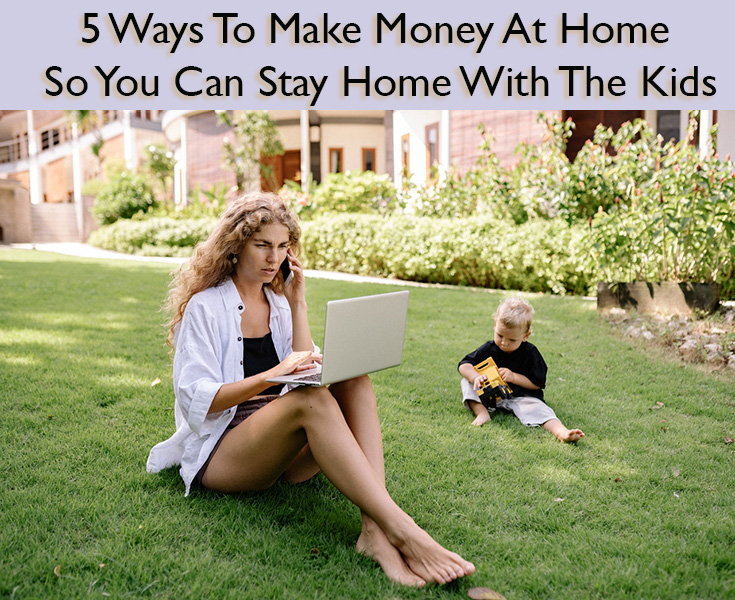 5 Ways To Make Money At Home So You Can Stay Home With The Kids