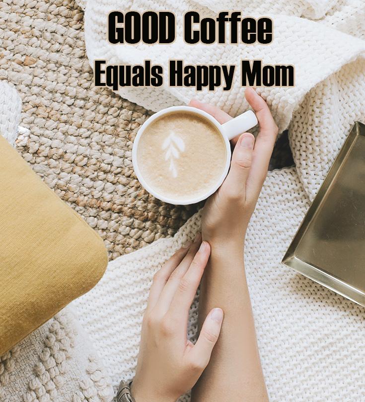Good Coffee Equals Happy Mom